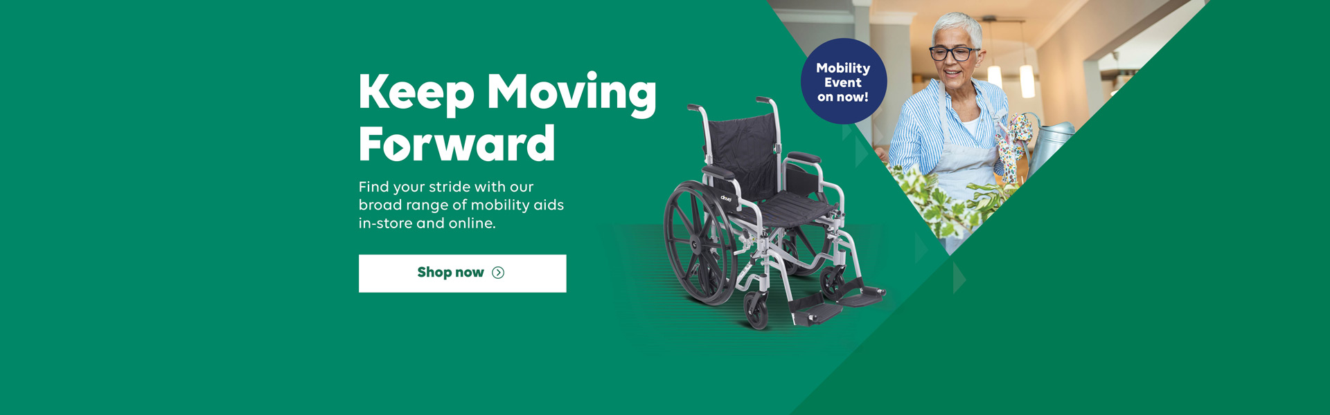 Keep moving forward. Find your stride with our broad range of mobility aids in-store and online. Mobility Event on now! Click to shop now.