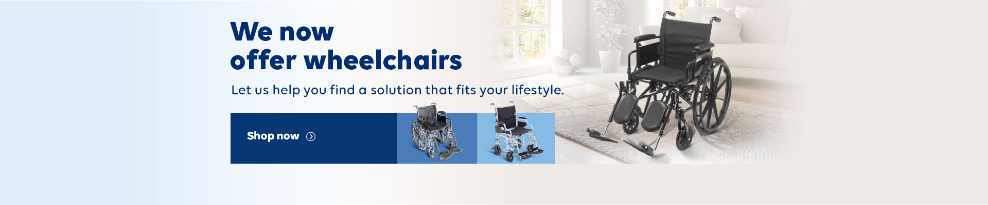 We now offer wheelchairs. Let us help you find a solution that fits your lifestyle. Shop now.