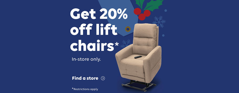 Get 20% off lift chairs from now until December 31st. In-store only. Click to find a store.