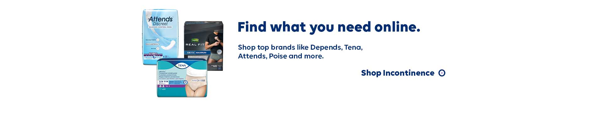 Find what you need online. Shop top brands like Depends, Tena, Attends, Poise and more. Shop Incontinence.