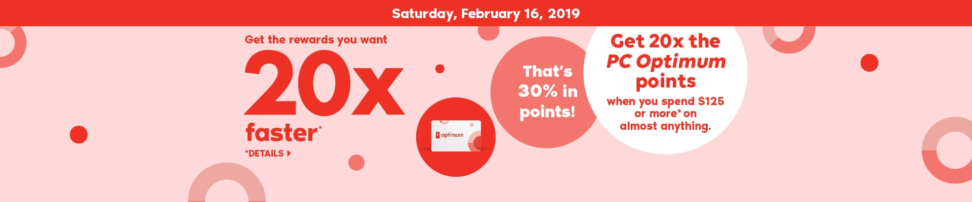 February 16, 2019 Get the rewards you want 20x faster*. *Details. Get 20x the PC Optimum points when you spend $125 or more* on almost anything. That's 30% in points!