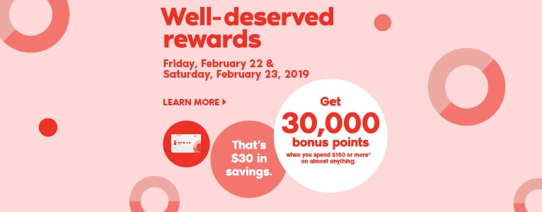 Well-deserved rewards. Friday, February 22 & Saturday, February 23, 2019. LEARN MORE. Get 30,000 bonus points when you spend $150 or more* on almost anything in-store.