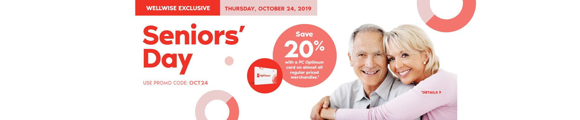 Wellwise by Shoppers Drug Mart Exclusive. Seniors' Day Thursday October 24, 2019. Save 20% with a PC Optimum card on almost all regular priced merchandise. * Use promo code: OCT24. Details.