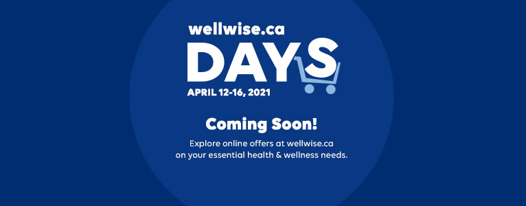 wellwise.ca DAYS. April 12 - 16. Coming Soon. Explore online offers at wellwise.ca on your essential health & wellness needs.