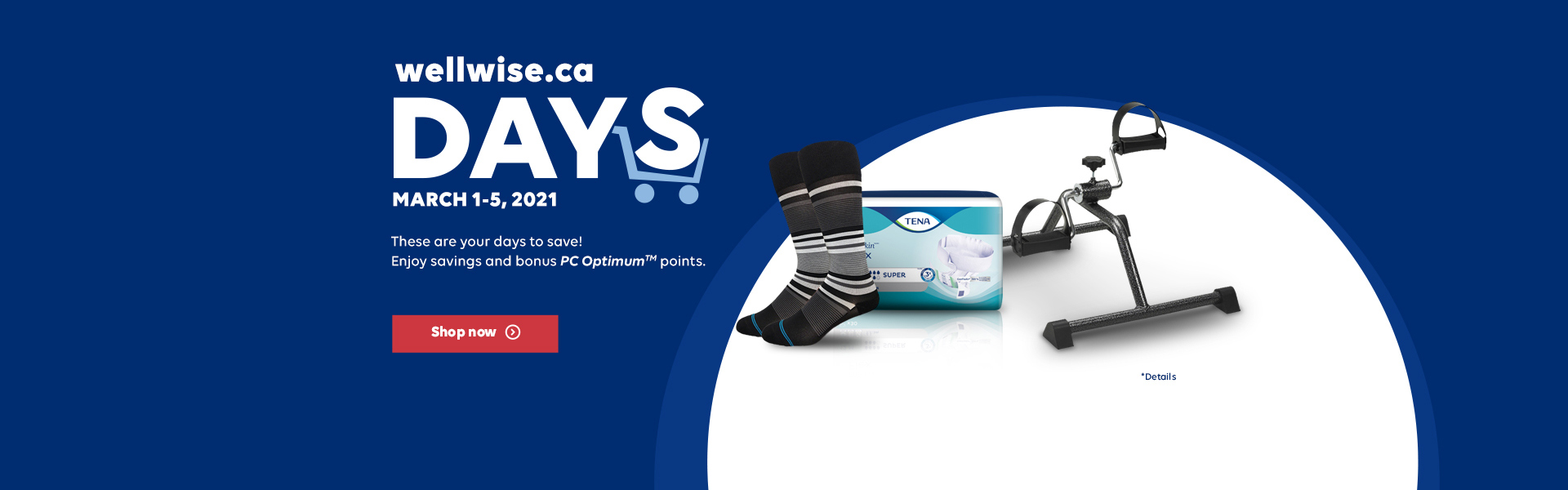 wellwise.ca DAYS. March 1 - 5. Explore online offers at wellwise.ca on your essential health & wellness needs.