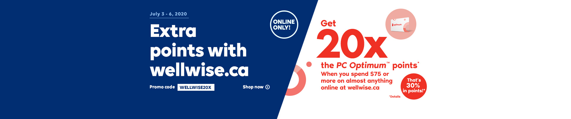 July 3 - 6, 2020. Online Only! Earn more points online! Promo code WELLWISE20X. Shop now. Get 20x the PC OptimumTM points* when you spend $75 or more on almost anything online at wellwise.ca. That's 30% in points!*
