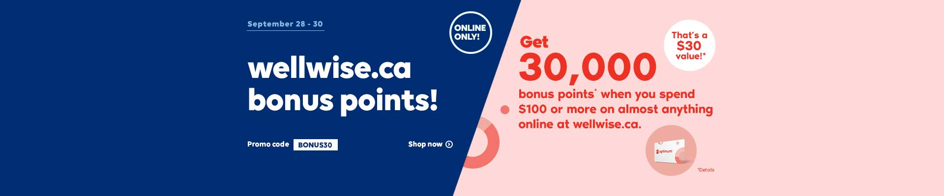 Online Only! September 28 - 30, 2020. Get 30,000 bonus points* when you spend $100 or more on almost anything online at wellwise.ca. Promo code BONUS30. That's a $30 value!* Shop now. *Details.