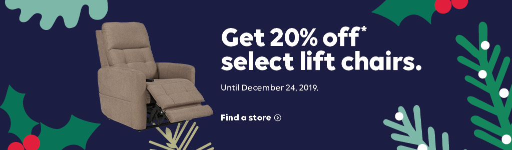 Get 20% off* select lift chairs. Until December 24, 2019. Find a store.