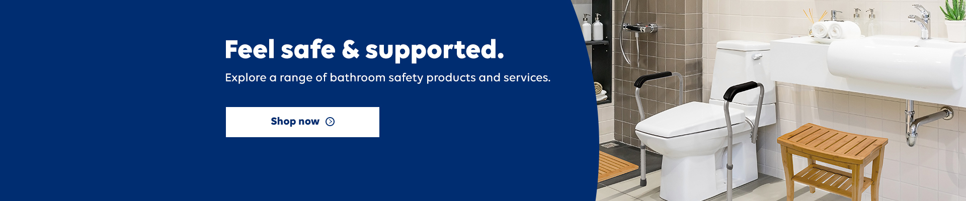 Feel safe & supported. Explore a range of bathroom safety products and services. Shop now.
