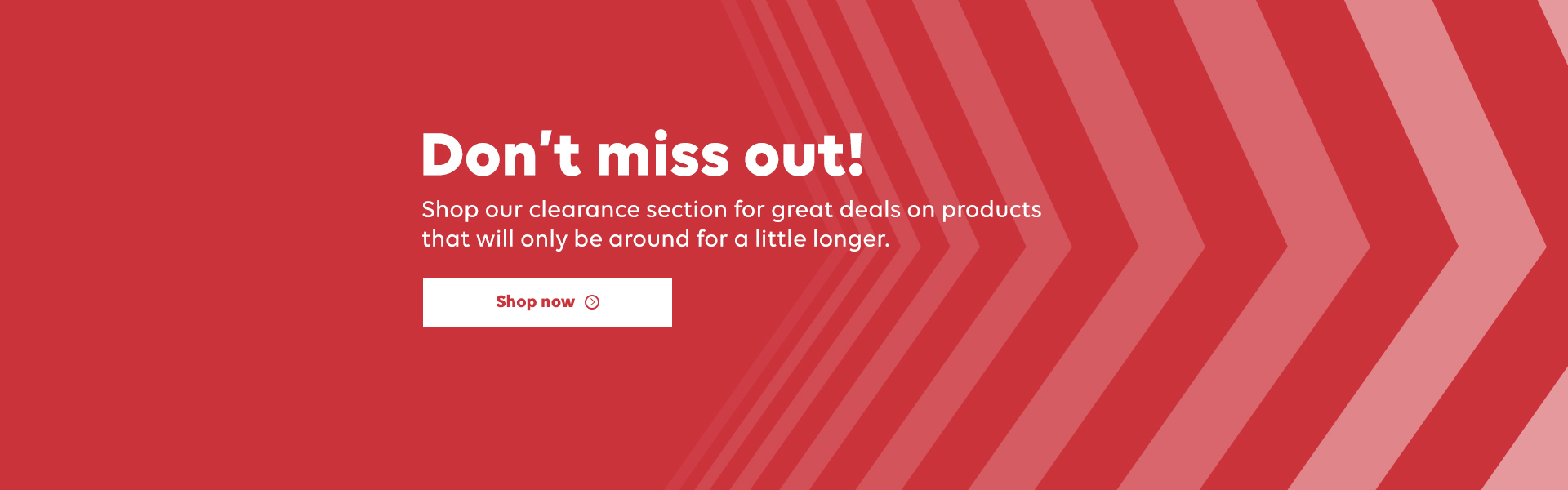 Don't miss out! Shop our clearance section for great deals on products that will only be around for a little longer. Shop now.