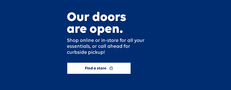 Our doors are open. Shop online or in-store for all your essentials, or call ahead for curbside pickup! Find a store.
