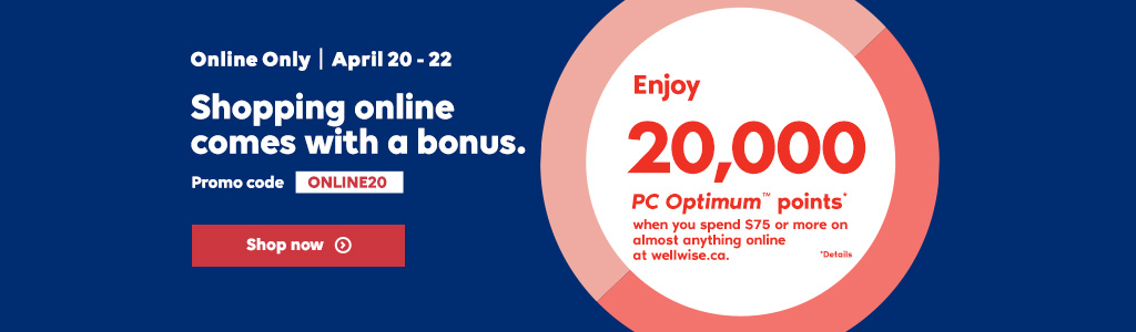 Online Only. April 20 - 22. Shopping online  comes with a bonus. Enjoy 20,000 PC Optimum points* when you spend $75 or more online at wellwise.ca.
