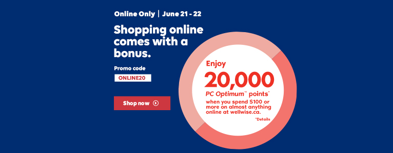Online Only. June 21-22. Shopping online  comes with a bonus. Enjoy 20,000 PC Optimum points* when you spend $100 or more online at wellwise.ca.