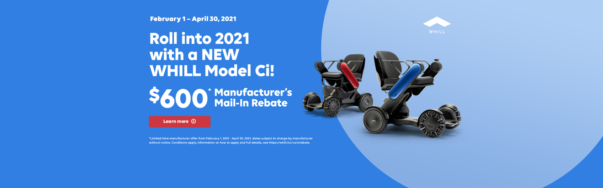 $600 Manufacture's Mail-In Rebate February 1 - April 30, 2021. Roll into 2021 with a NEW WHILL Model Ci.