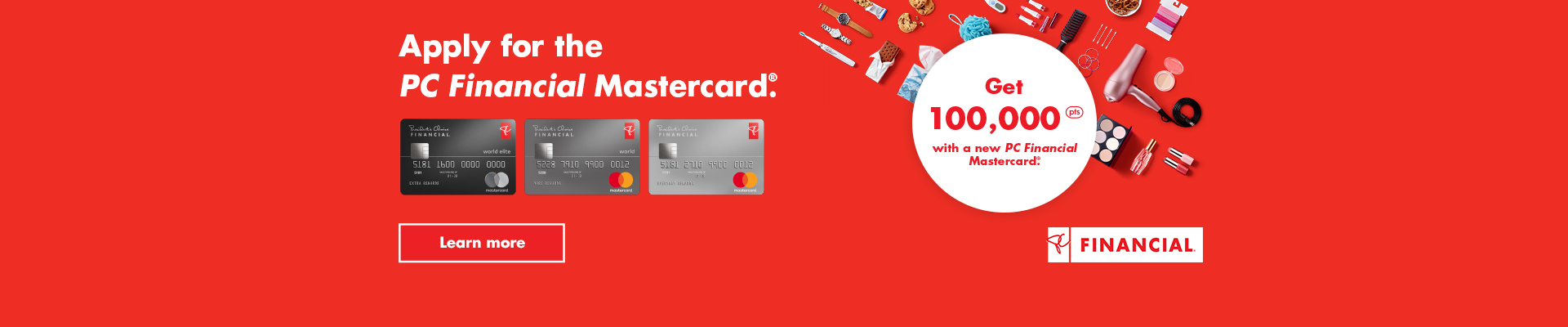 Apply for a PC Financial Mastercard® and get 100,000 bonus PC Optimum points on your first purchase. Learn more.