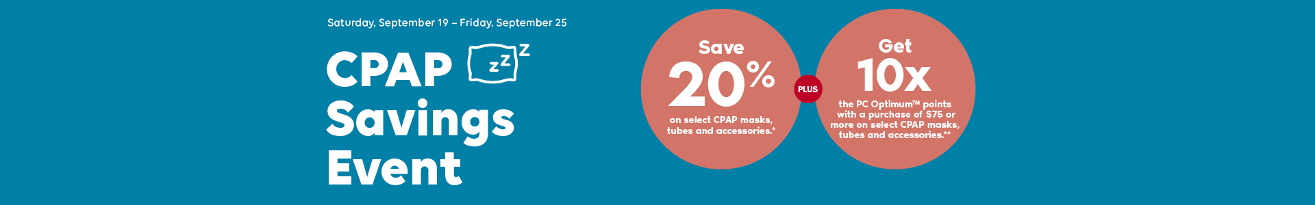 The CPAP Savings Event. Save 20% on select CPAP masks, tubes and accessories*. Plus, get 10x PC Optimum™ points when you spend $75 or more on CPAP masks, tubes and accessories**. Valid from Sept 19 to Sept 25, 2020. Promo code: CPAPWEEK