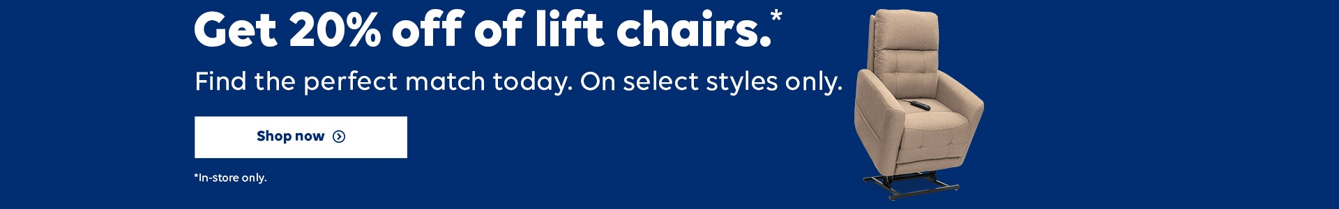 Get 20% off Lift Chairs. Find the perfect match today. On select styles only. Shop Now.