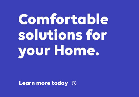 Comfortable solutions for your Home. Learn more today.