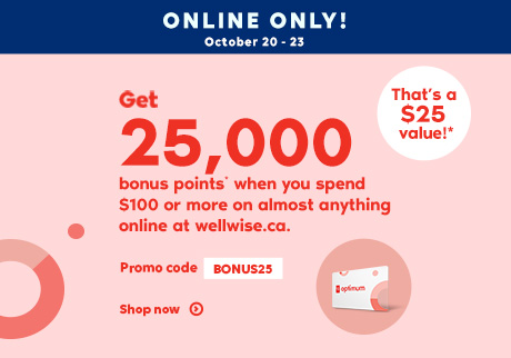 Online Only! October 20 - 23, 2020. Get 25,000 bonus points* when you spend $100 or more on almost anything online at wellwise.ca. Promo code BONUS25. That's a $25 value!* Shop now.