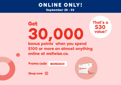 Online Only! September 28 - 30, 2020. Get 30,000 bonus points* when you spend $100 or more on almost anything online at wellwise.ca. Promo code BONUS30. That's a $30 value!* Shop now.