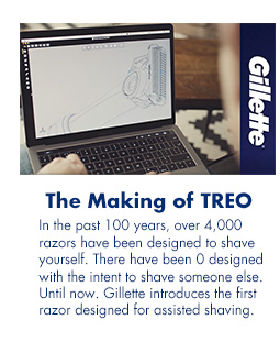 The Making of TREO. In the past 100 years, over 4,000 razors have been designed to shave yourself. There have been 0 designed with the intent to shave someone else. Until now. Gillette introduces the first razor designed for assisted shaving.