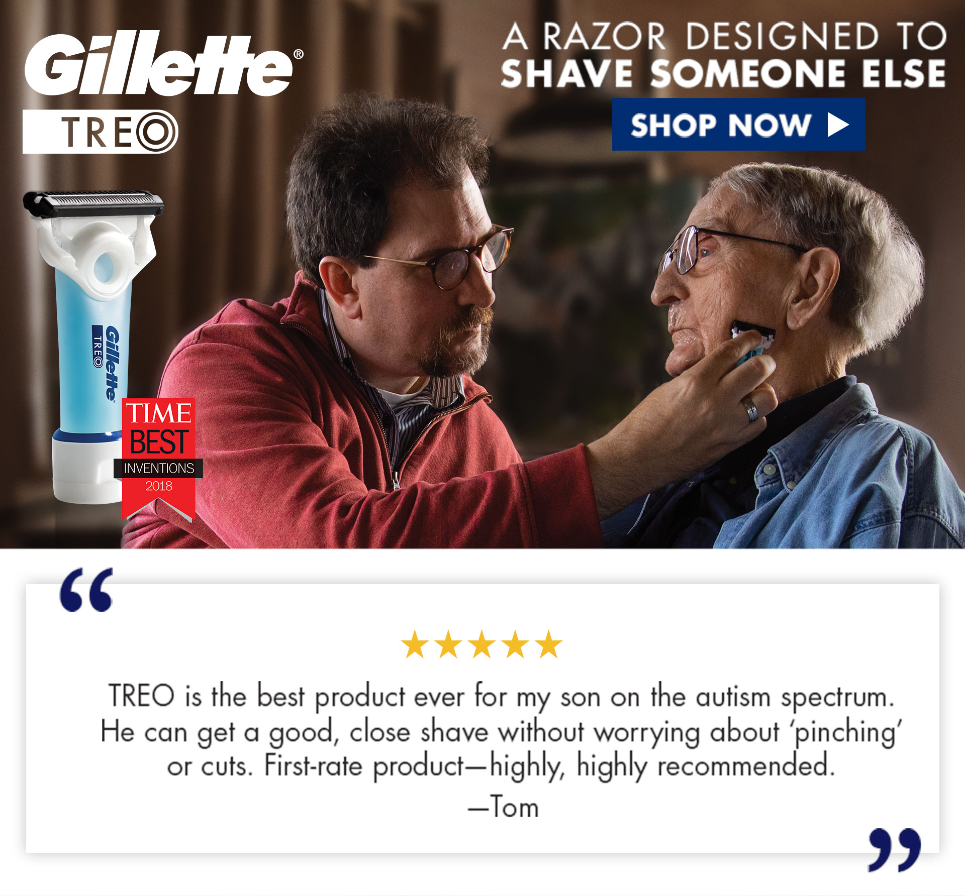 Gillette TREO. A razor designed to shave someone else. Shop Now. 'TREO is the best product ever for my son on the autism spectrum. He can get a good, close shave without worrying about pinching or cuts. First-rate product - highly, highly recommended.' Tom.
