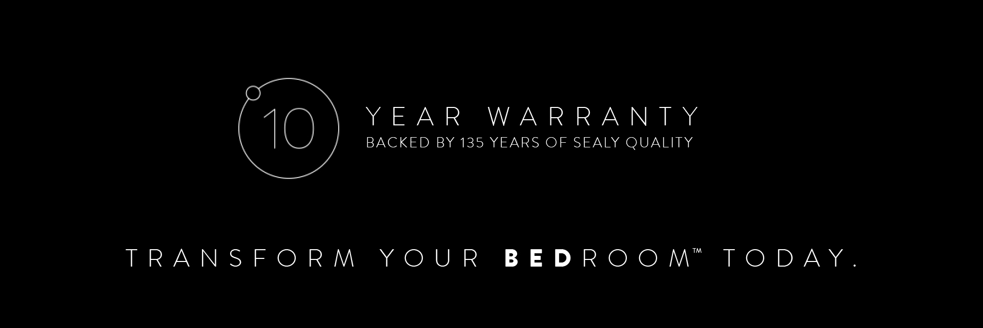 10 Year Warranty. Backed by 135 Years of Sealy Quality. Transform Your BedroomTM today.